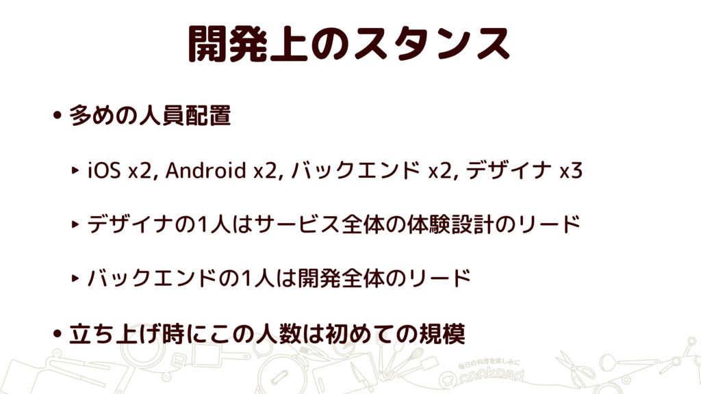開発上のスタンス •多めの人員配置 ‣ iOS x2, Android x2, バックエンド ...