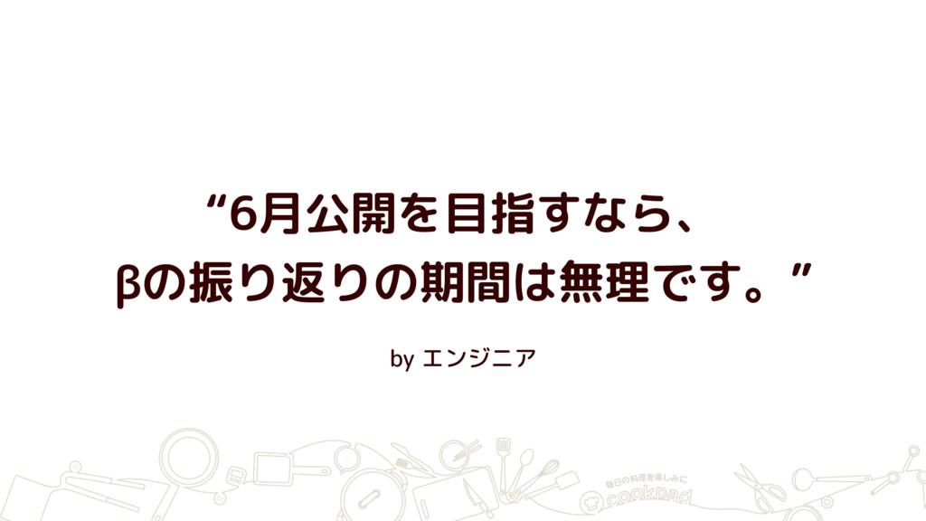 """by エンジニア """"6月公開を目指すなら、 βの振り返りの期間は無理です。"""""""