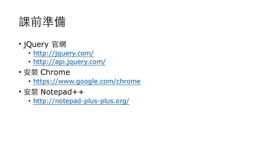 課前準備 • jQuery 官網 • http://jquery.com/ • http://...