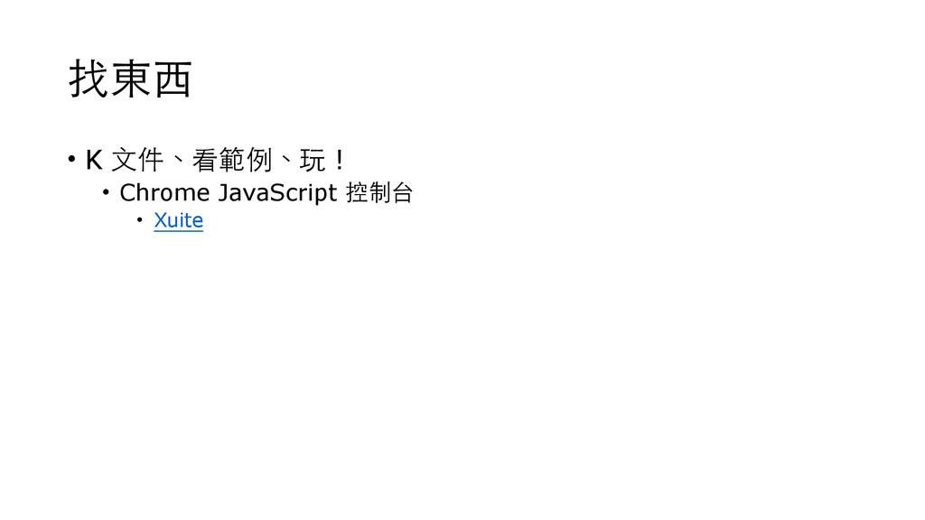 找東⻄西 • K ⽂文件、看範例、玩 ! • Chrome JavaScript 控制台 • ...