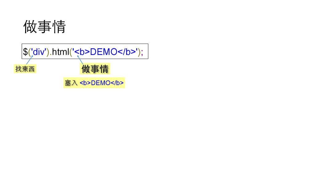 做事情 $('div').html('<b>DEMO</b>'); 找東⻄西 做事情 塞⼊入 ...