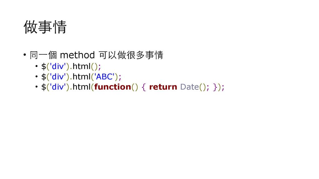 做事情 • 同⼀一個 method 可以做很多事情 • $('div').html(); • ...