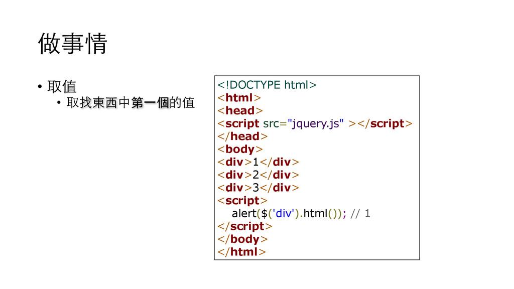 做事情 • 取值 • 取找東⻄西中第⼀一個的值 <!DOCTYPE html> <html> ...