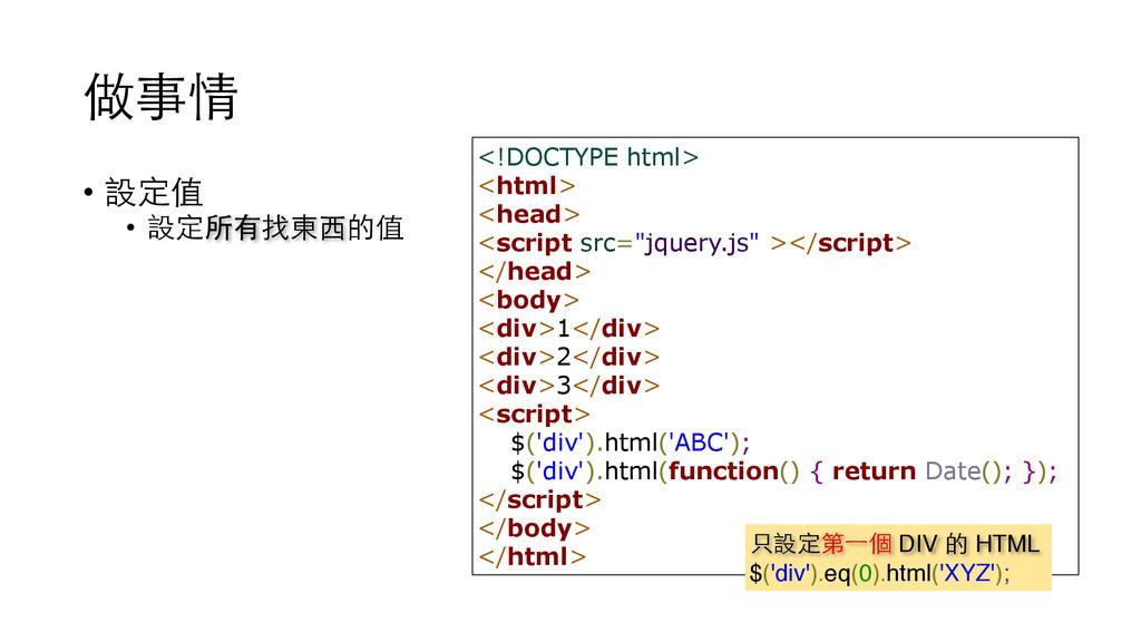 做事情 • 設定值 • 設定所有找東⻄西的值 <!DOCTYPE html> <html> <...