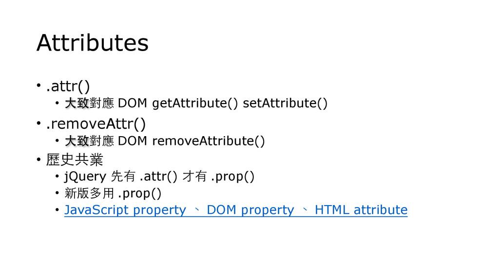 Attributes • .attr() • ⼤大致對應 DOM getAttribute()...