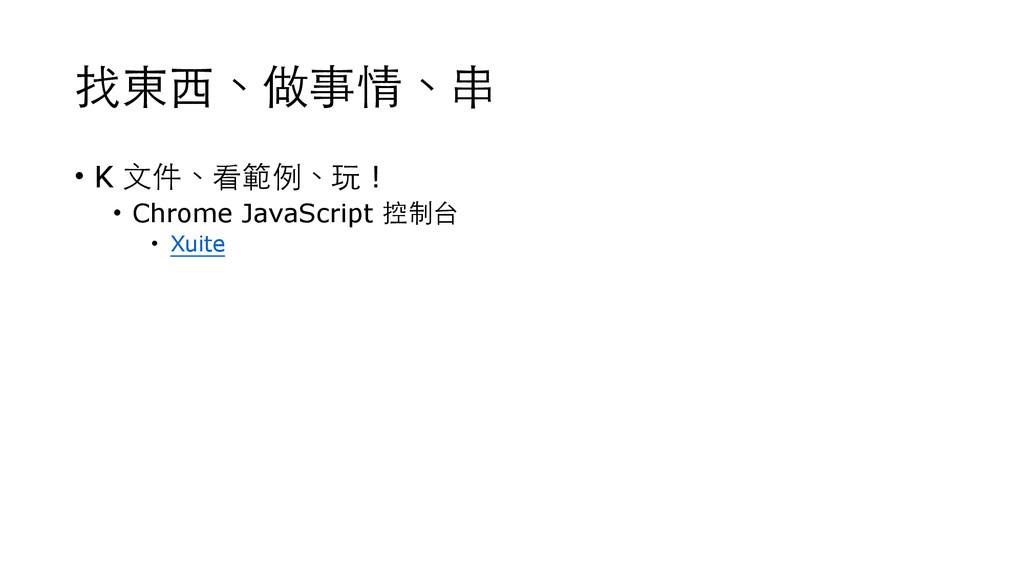 找東⻄西、做事情、串 • K ⽂文件、看範例、玩 ! • Chrome JavaScript ...