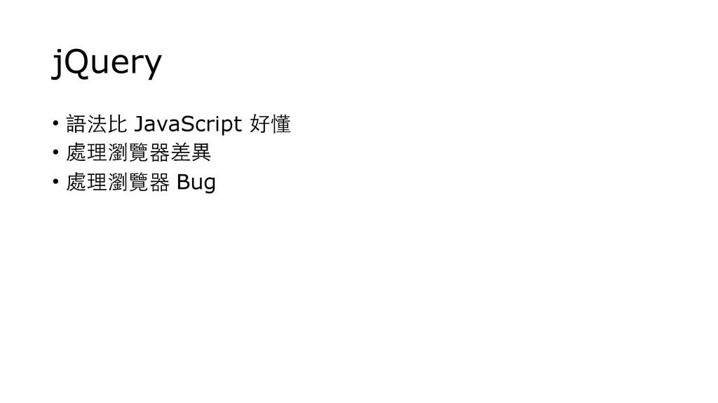jQuery • 語法⽐比 JavaScript 好懂 • 處理瀏覽器差異 • 處理瀏覽器 B...