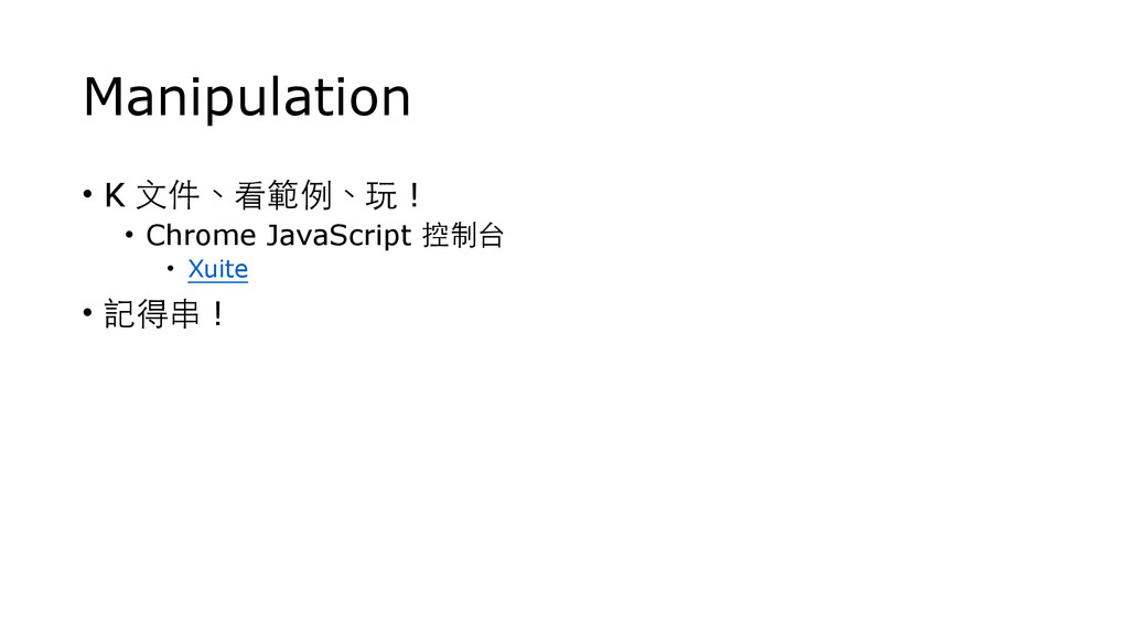 Manipulation • K ⽂文件、看範例、玩 ! • Chrome JavaScrip...