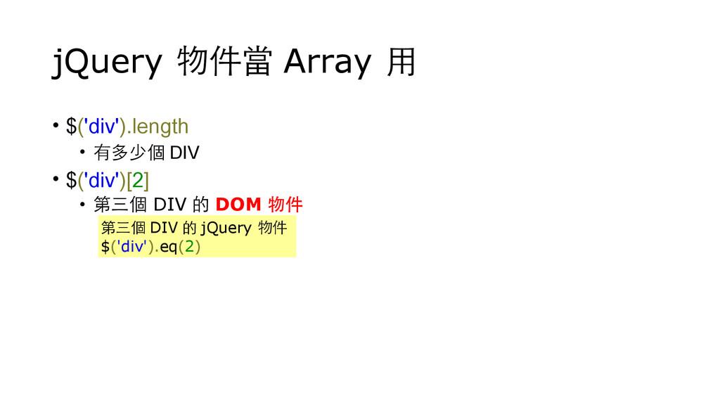 jQuery 物件當 Array ⽤用 • $('div').length • 有多少個 DI...