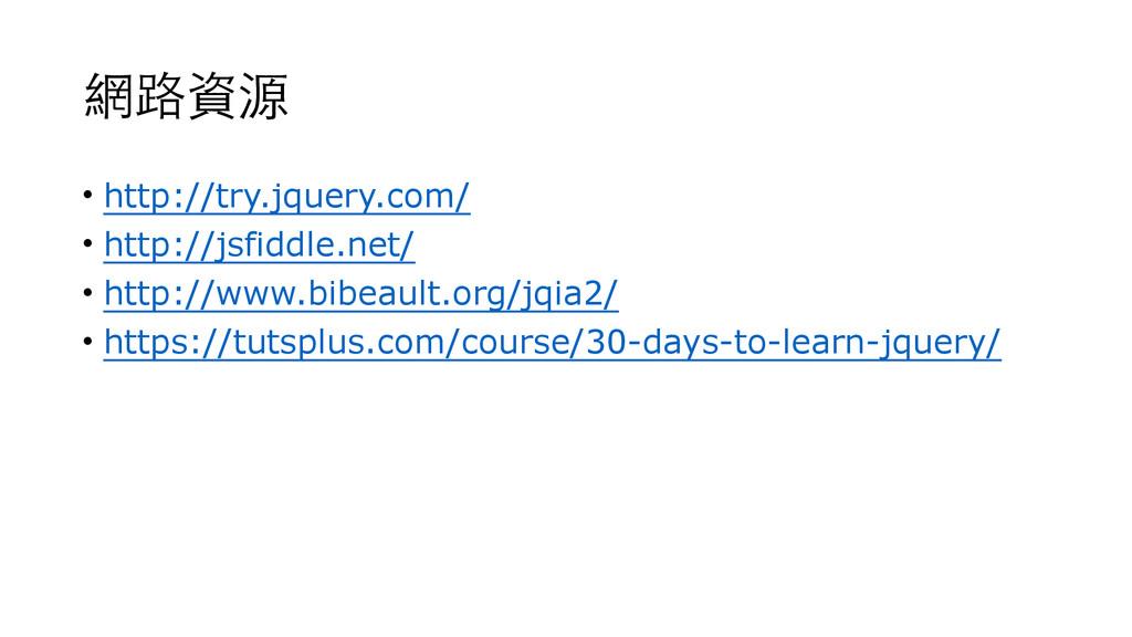 網路資源 • http://try.jquery.com/ • http://jsfiddle...