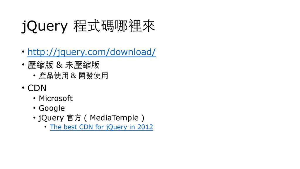 jQuery 程式碼哪裡來 • http://jquery.com/download/ • 壓...