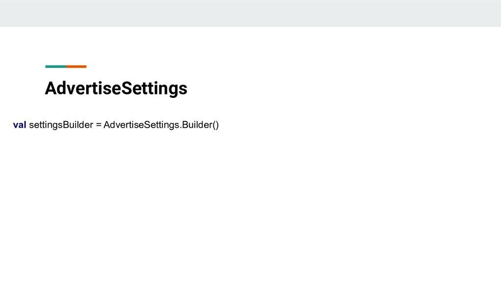 AdvertiseSettings val settingsBuilder = Adverti...