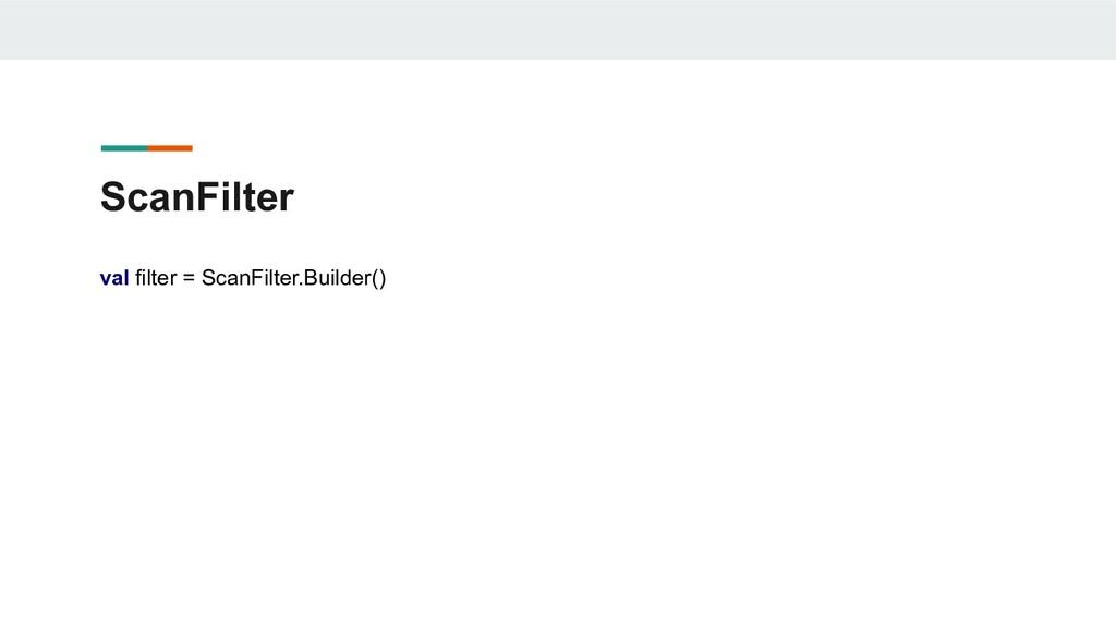 ScanFilter val filter = ScanFilter.Builder()