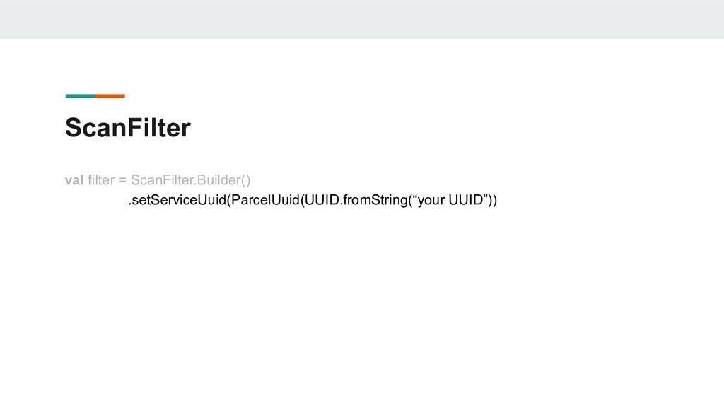 ScanFilter val filter = ScanFilter.Builder() .s...