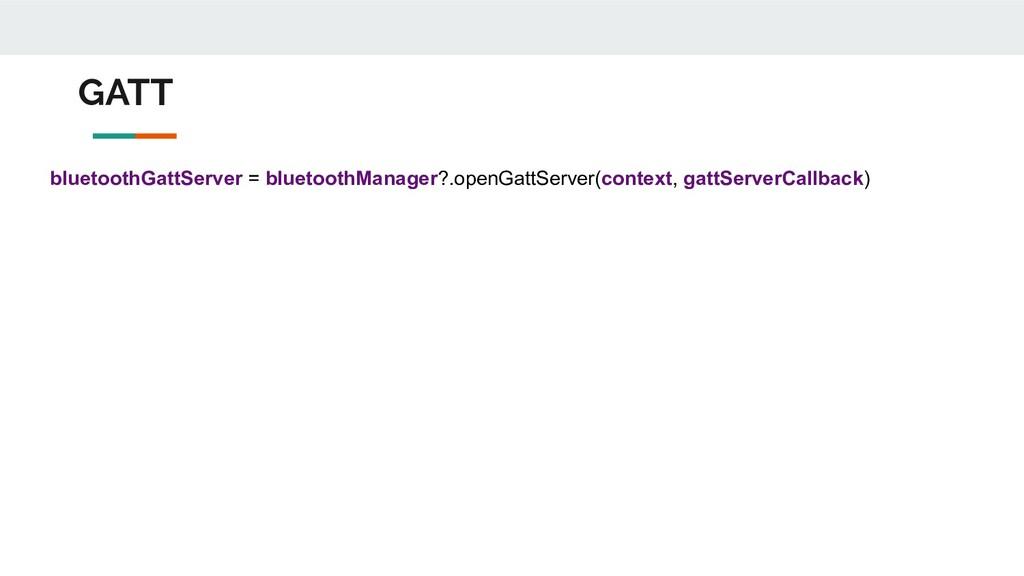 GATT bluetoothGattServer = bluetoothManager?.op...