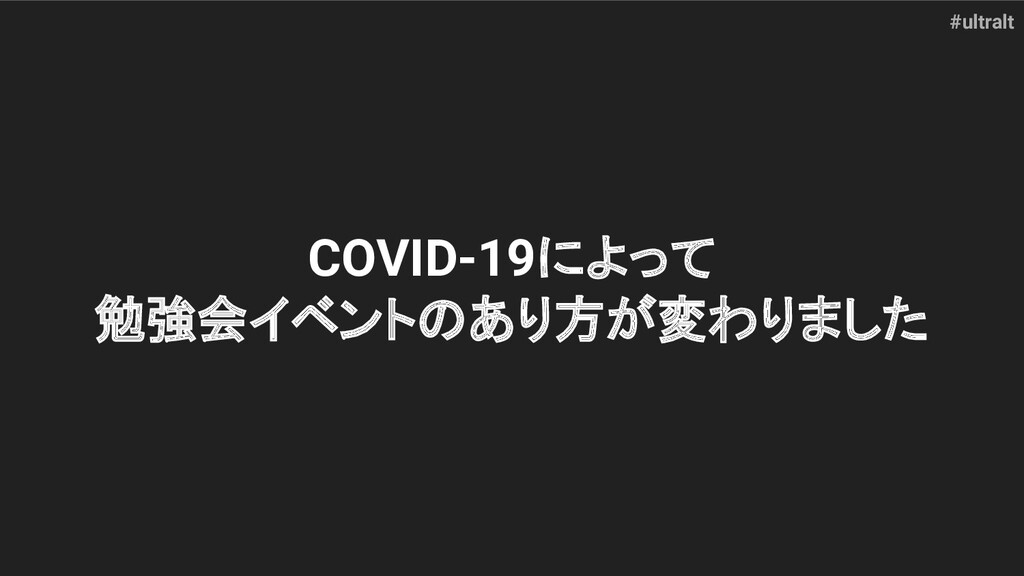 #ultralt COVID-19によって 勉強会イベントのあり方が変わりました
