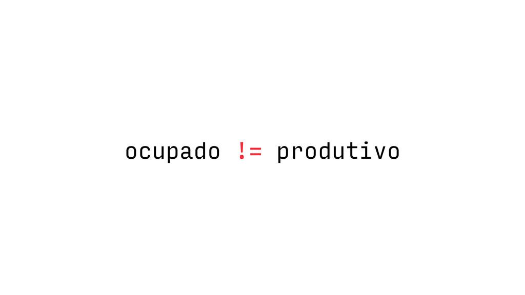 ocupado != produtivo