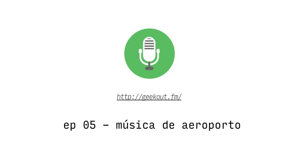 ep 05 - música de aeroporto http://geekout.fm/