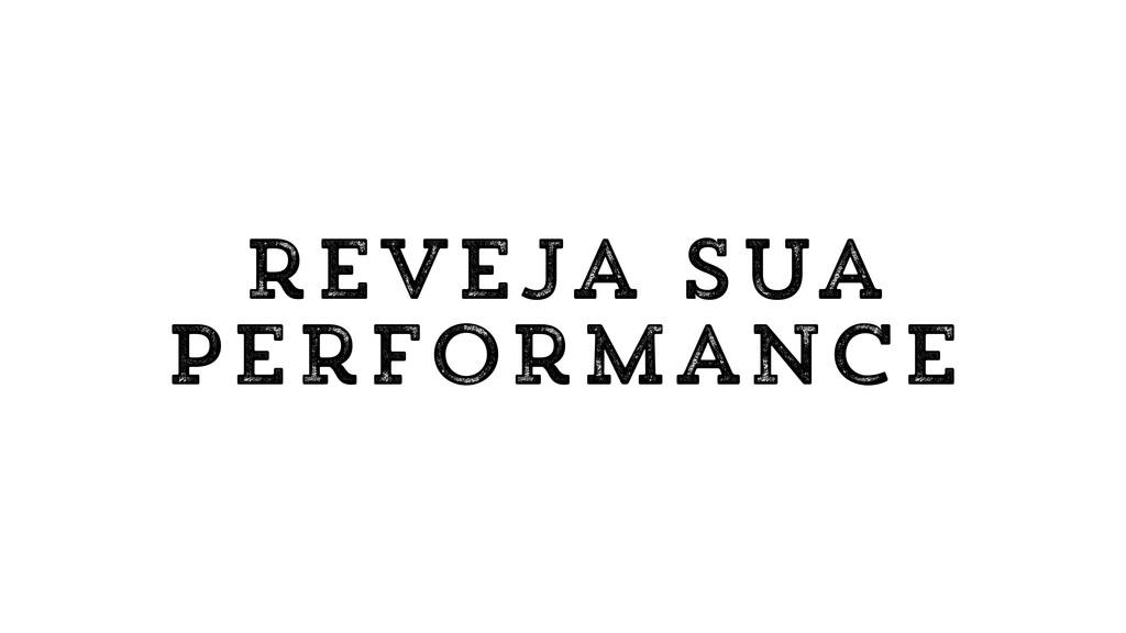 reveja sua performance