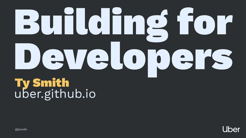 Building for Developers Ty Smith uber.github.io...