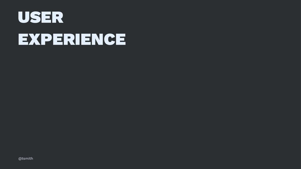 USER EXPERIENCE @tsmith