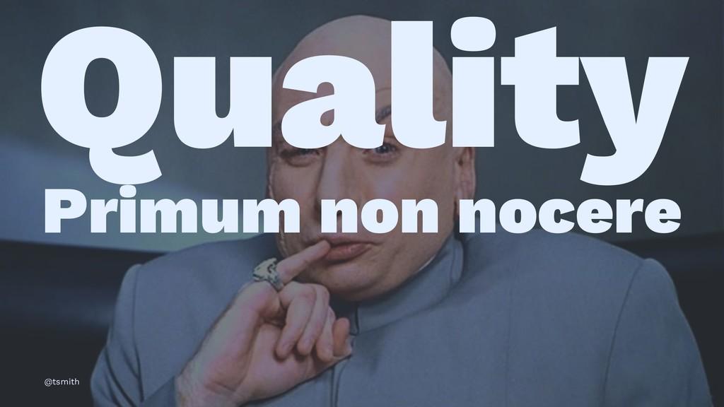 Quality Primum non nocere @tsmith