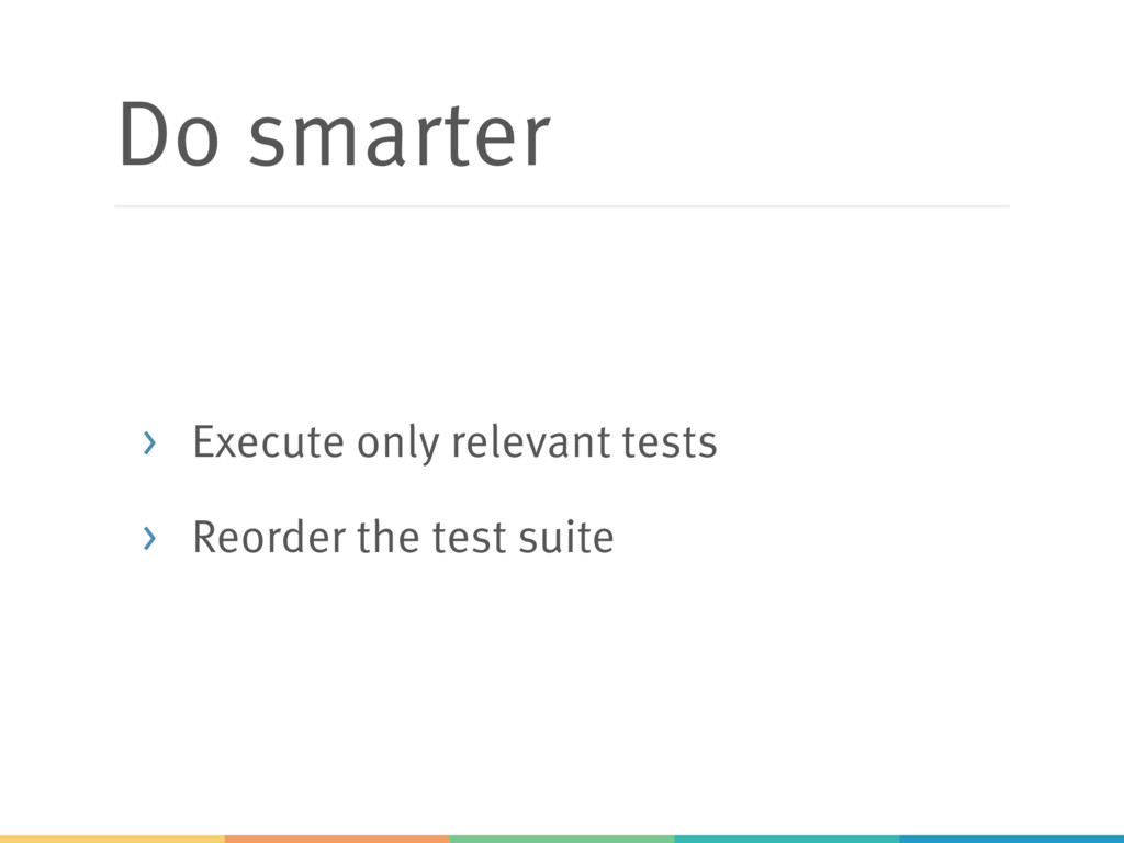 Do smarter > Execute only relevant tests > Reor...