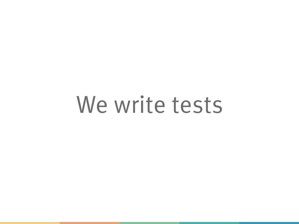 We write tests