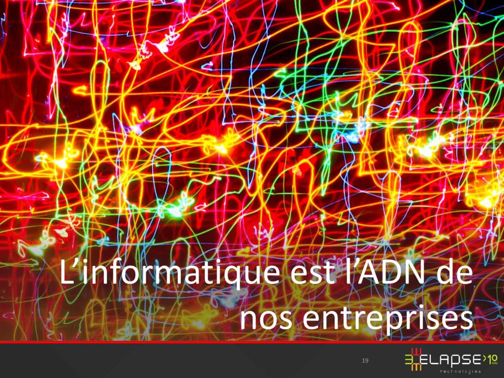 19 L'informatique est l'ADN de nos entreprises