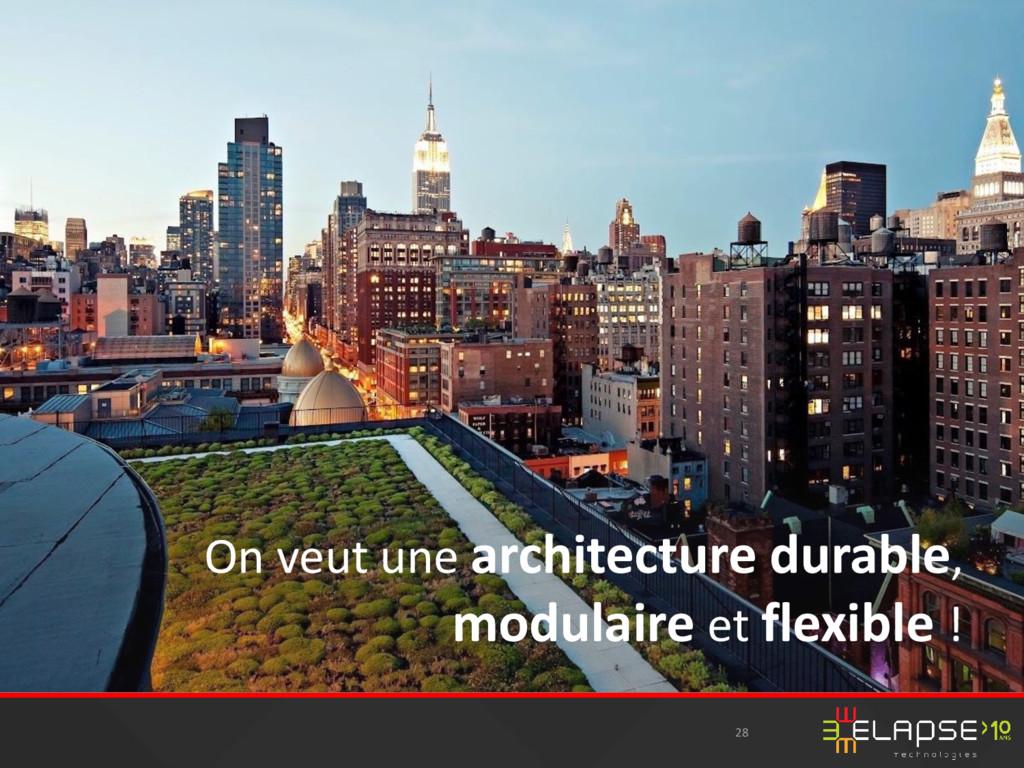 28 On veut une architecture durable, modulaire ...