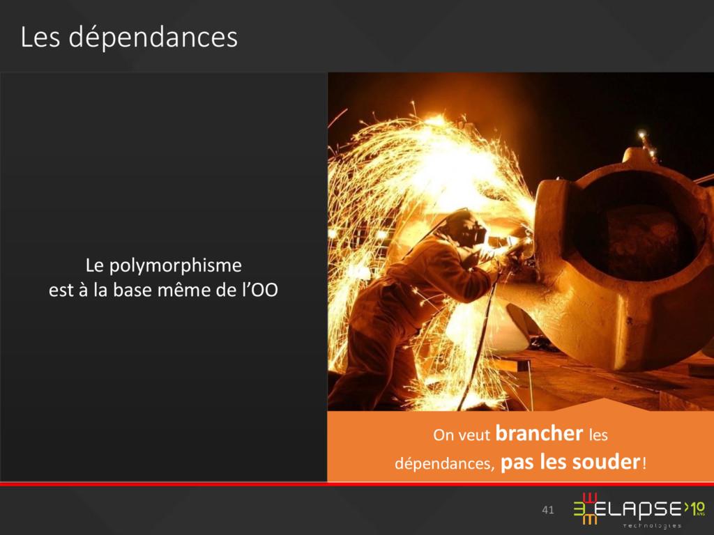 Les dépendances Le polymorphisme est à la base ...