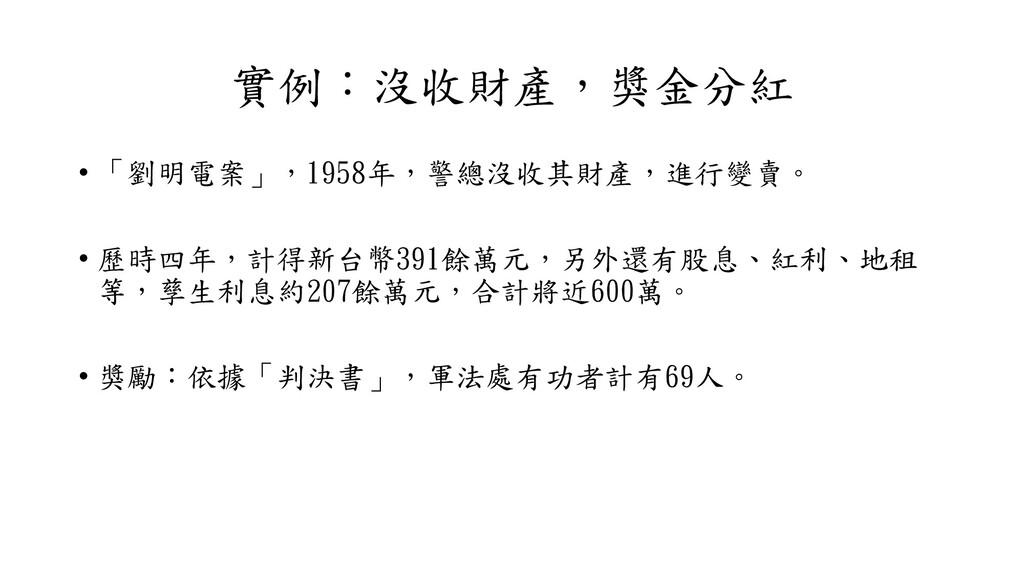 實例:沒收財產,獎金分紅 • 「劉明電案」,1958年,警總沒收其財產,進行變賣。 • 歷時四...