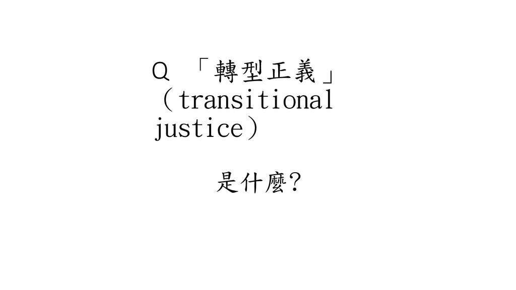 Q 「轉型正義」 (transitional justice) 是什麼?
