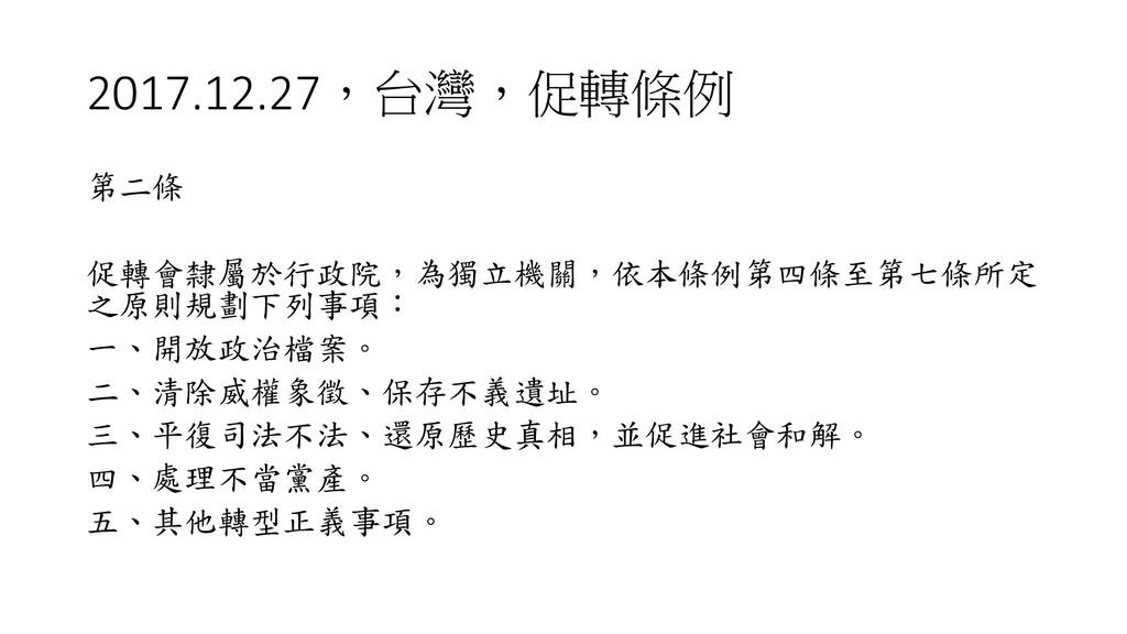 2017.12.27,台灣,促轉條例 第二條 促轉會隸屬於行政院,為獨立機關,依本條例第四條至...
