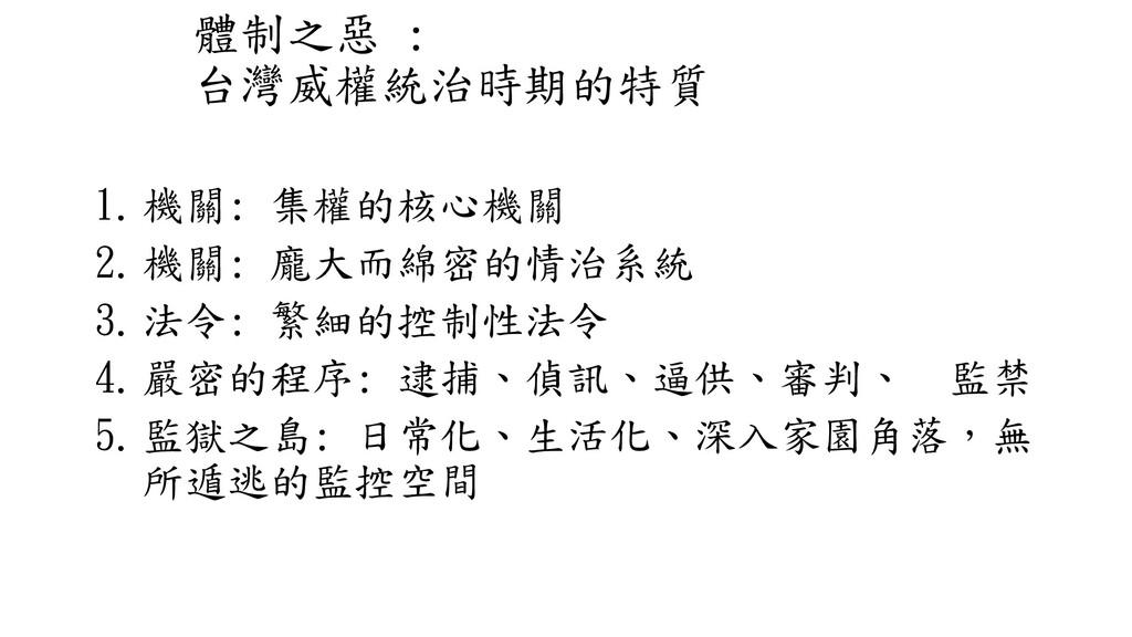 體制之惡 : 台灣威權統治時期的特質 1.機關: 集權的核心機關 2.機關: 龐大而綿密的情治...