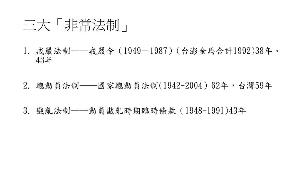 三大「非常法制」 1. 戒嚴法制──戒嚴令(1949-1987)(台澎金馬合計1992)38年...