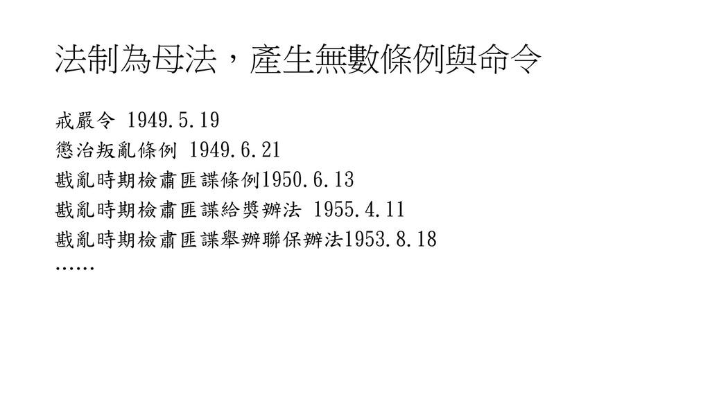 法制為母法,產生無數條例與命令 戒嚴令 1949.5.19 懲治叛亂條例 1949.6.21 ...