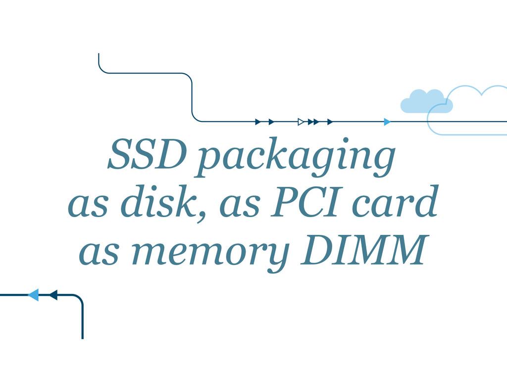 SSD packaging as disk, as PCI card as memory DI...