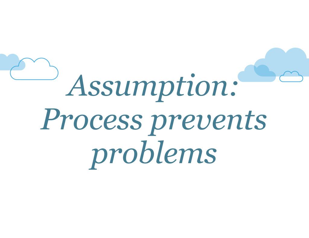 Assumption: Process prevents problems