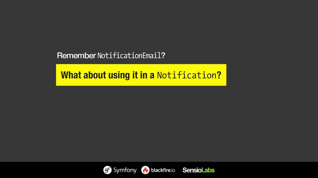 What about using it in a Notification? Remember...