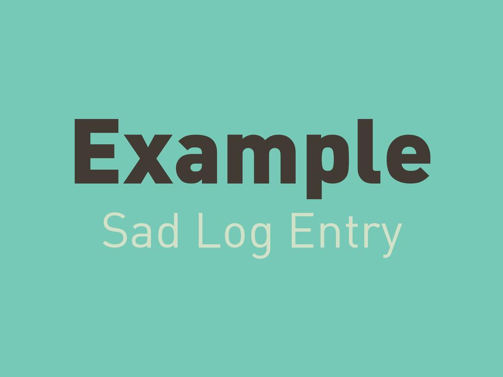 Example Sad Log Entry