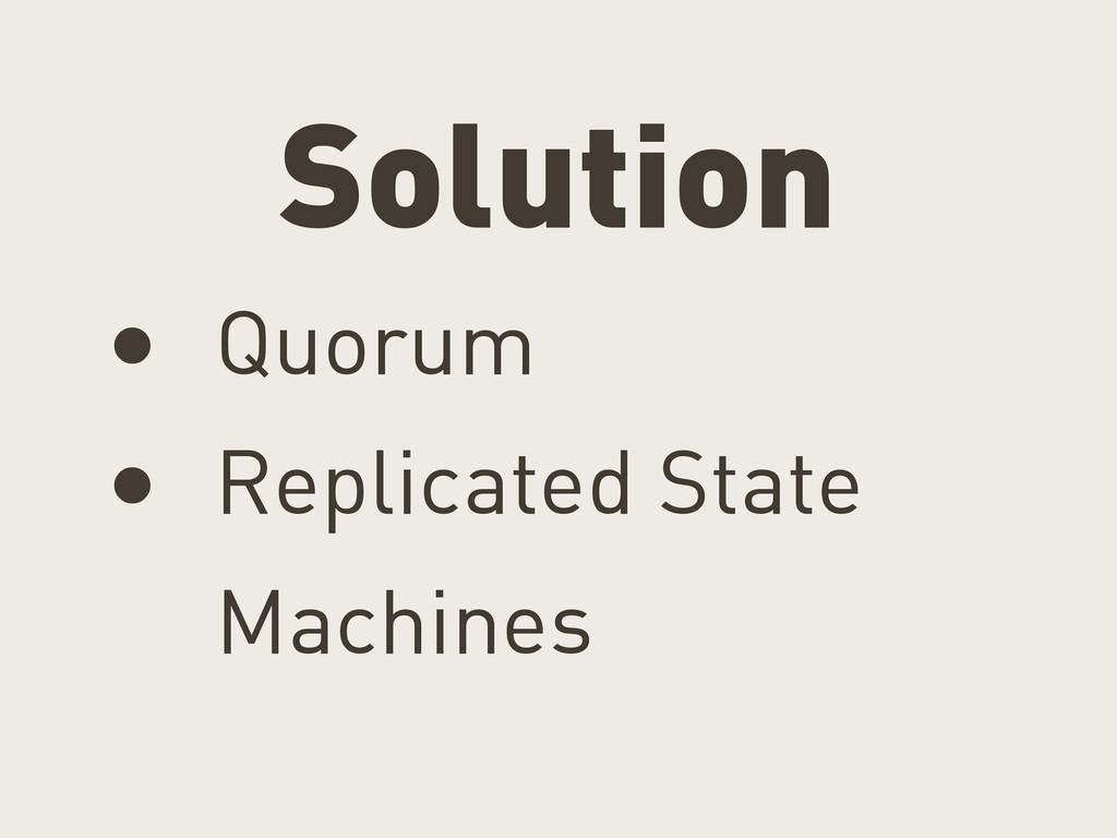 Solution • Quorum • Replicated State Machines