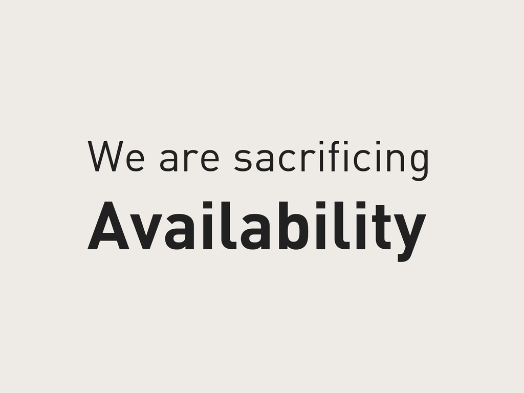 We are sacrificing Availability