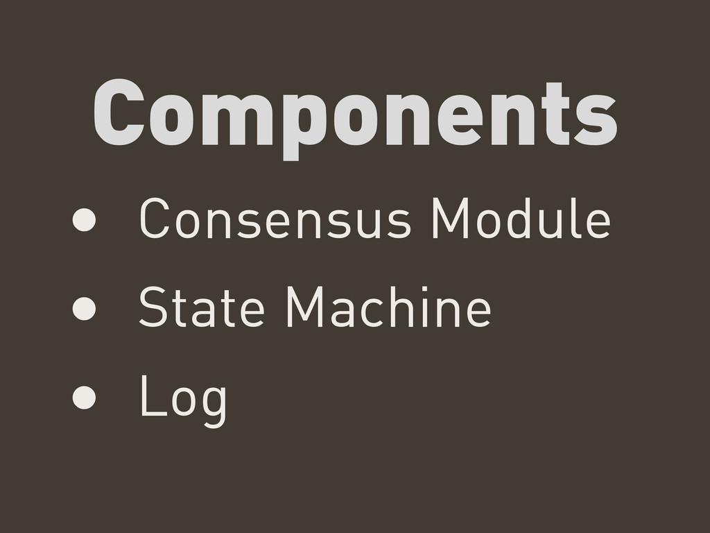 Components • Consensus Module • State Machine •...