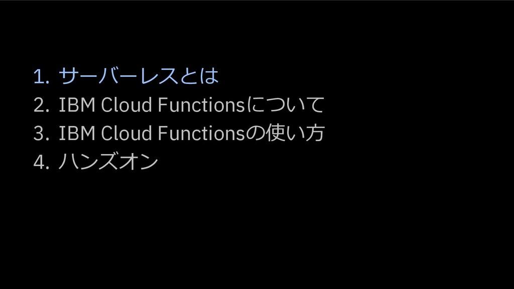 1. サーバーレスとは 2. IBM Cloud Functionsについて 3. IBM C...