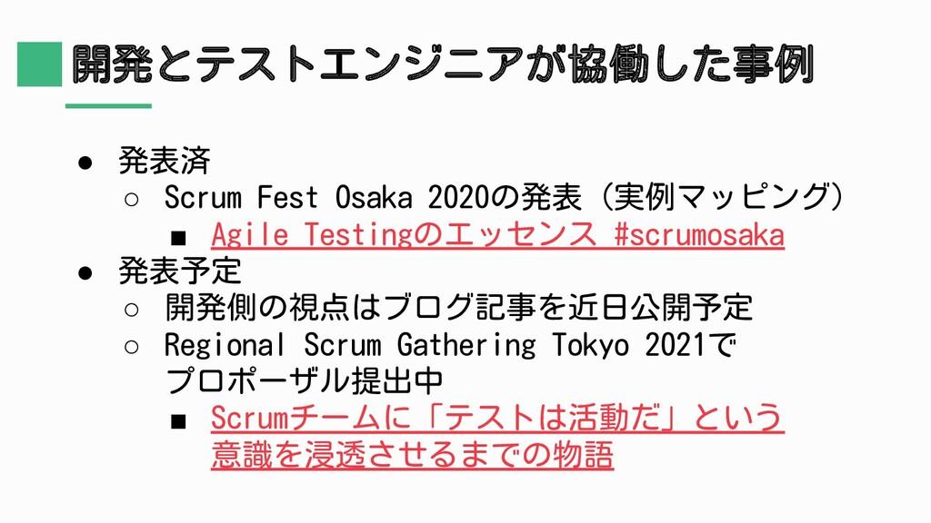 開発とテストエンジニアが協働した事例 ● 発表済 ○ Scrum Fest Osaka 202...