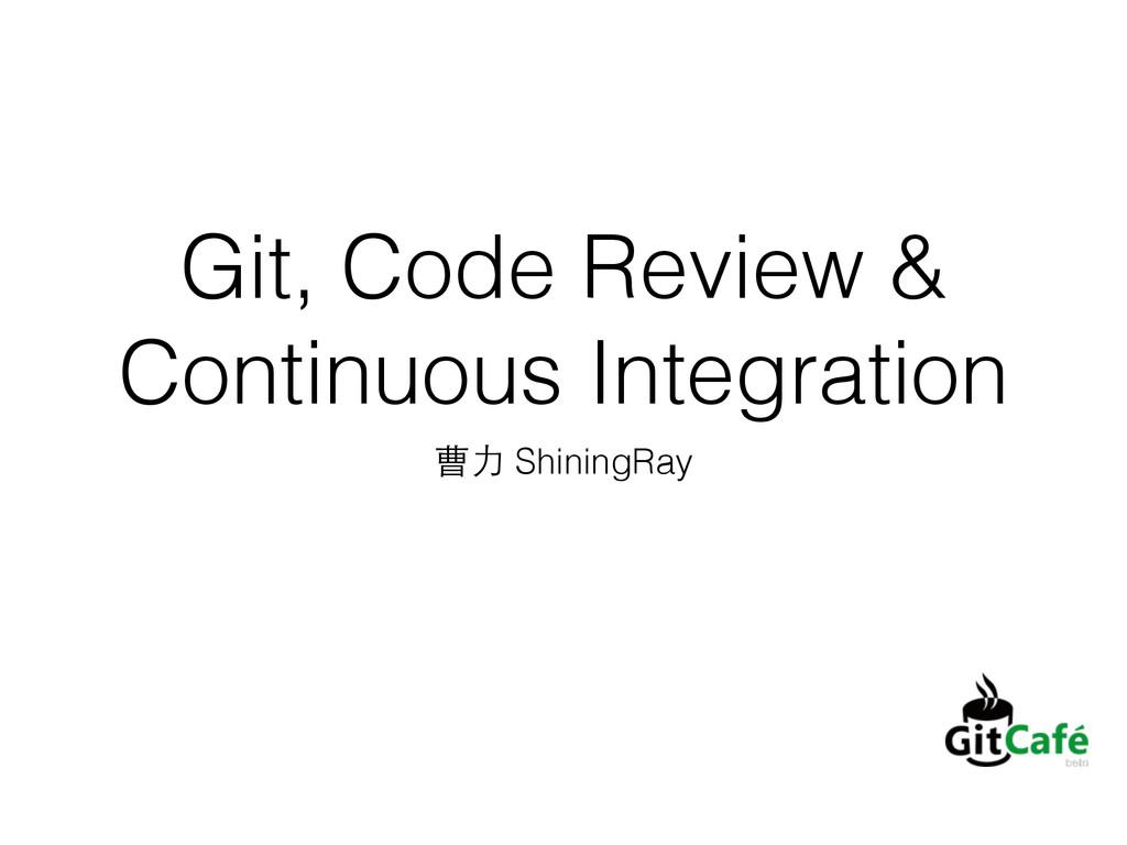 Git, Code Review & Continuous Integration 曹⼒力 S...