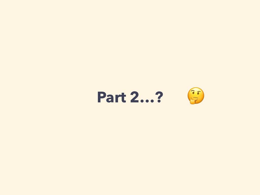 Part 2…?