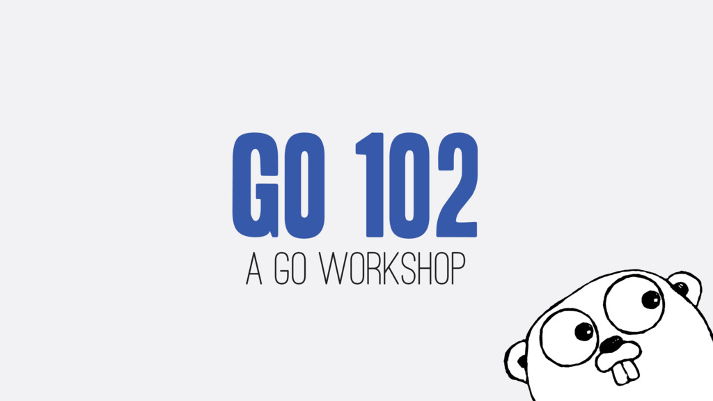 Go 102 A Go Workshop