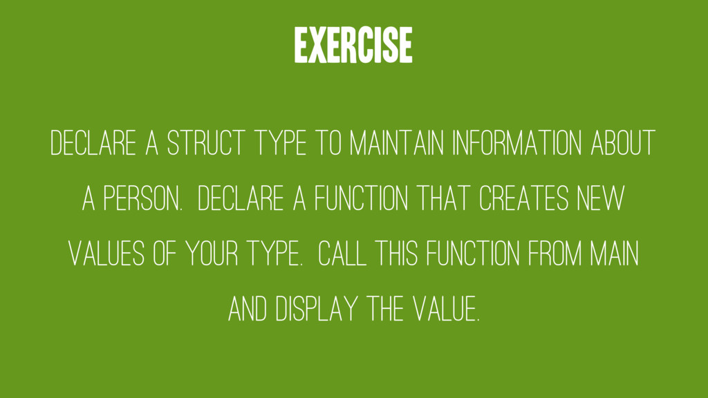 Exercise Declare a struct type to maintain info...
